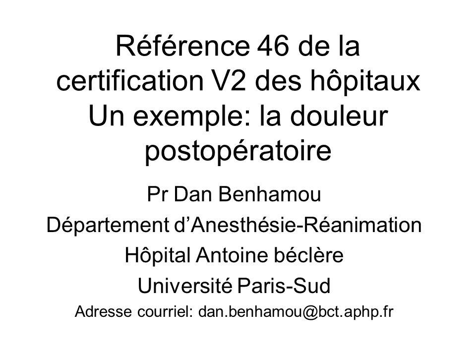 Référence 46 de la certification V2 des hôpitaux Un exemple: la douleur postopératoire Pr Dan Benhamou Département dAnesthésie-Réanimation Hôpital Antoine béclère Université Paris-Sud Adresse courriel: dan.benhamou@bct.aphp.fr