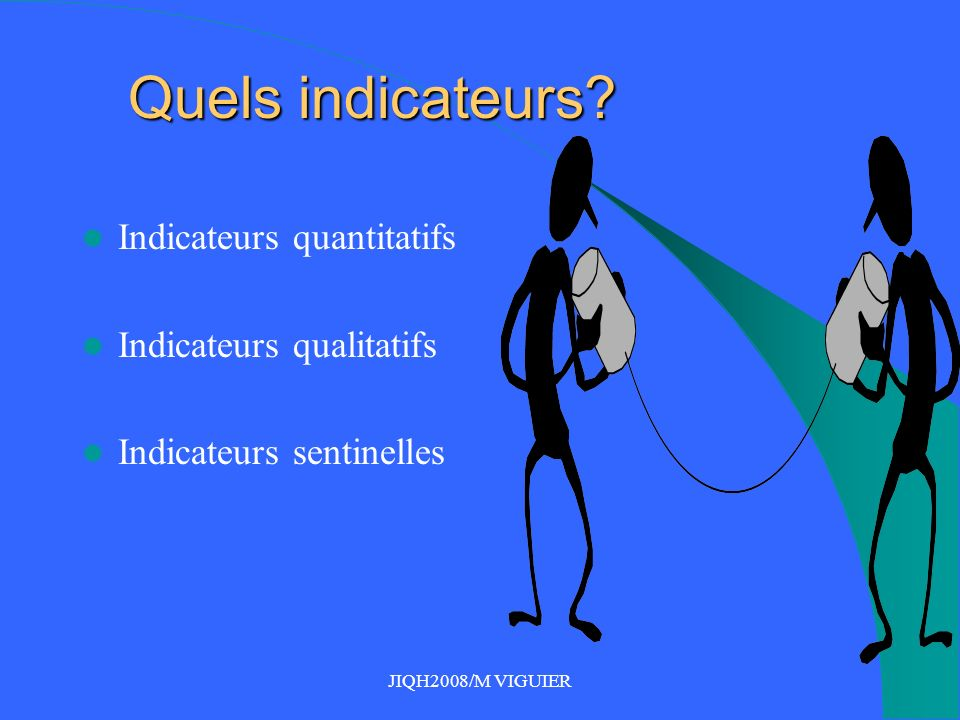 JIQH2008/M VIGUIER Quels indicateurs? Indicateurs quantitatifs Indicateurs qualitatifs Indicateurs sentinelles