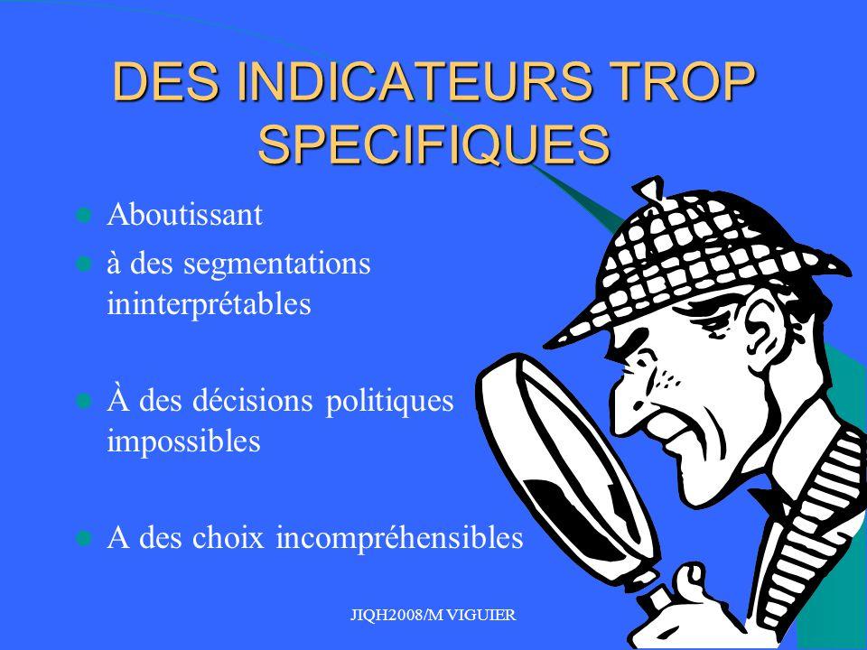 JIQH2008/M VIGUIER DES INDICATEURS TROP SPECIFIQUES Aboutissant à des segmentations ininterprétables À des décisions politiques impossibles A des choix incompréhensibles
