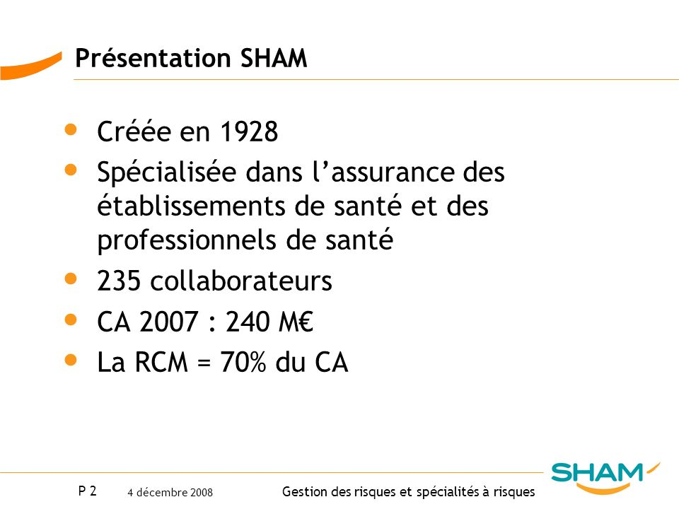 P 2 Gestion des risques et spécialités à risques 4 décembre 2008 Présentation SHAM Créée en 1928 Spécialisée dans lassurance des établissements de san