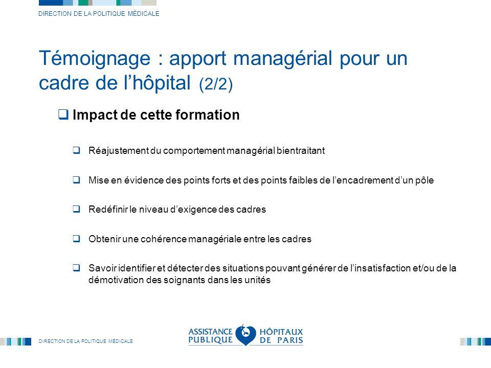 DIRECTION DE LA POLITIQUE MÉDICALE Témoignage : apport managérial pour un cadre de lhôpital (2/2) Impact de cette formation Réajustement du comporteme