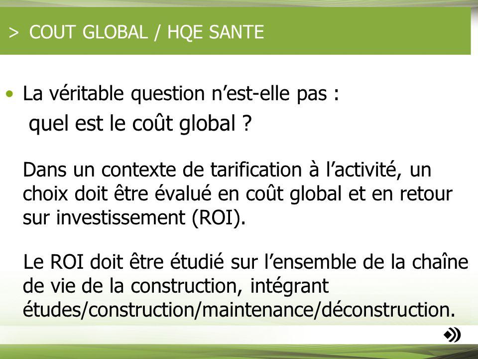 COUT GLOBAL / HQE SANTE La véritable question nest-elle pas : quel est le coût global ? Dans un contexte de tarification à lactivité, un choix doit êt