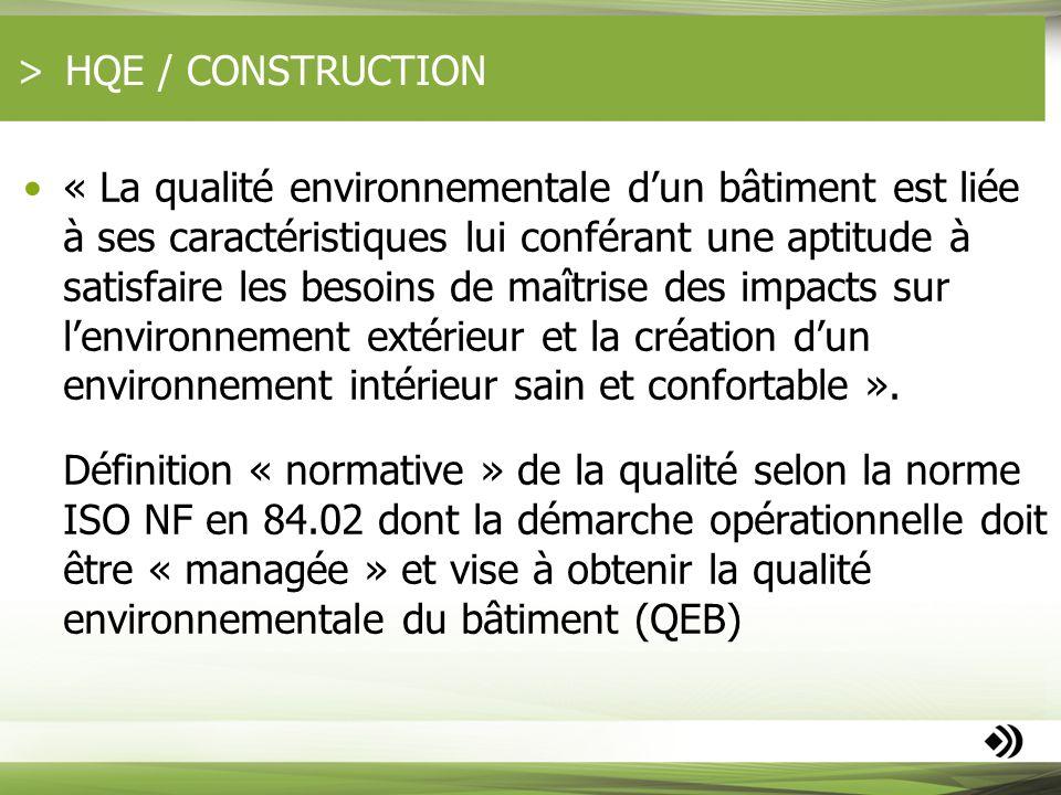 HQE / CONSTRUCTION « La qualité environnementale dun bâtiment est liée à ses caractéristiques lui conférant une aptitude à satisfaire les besoins de m