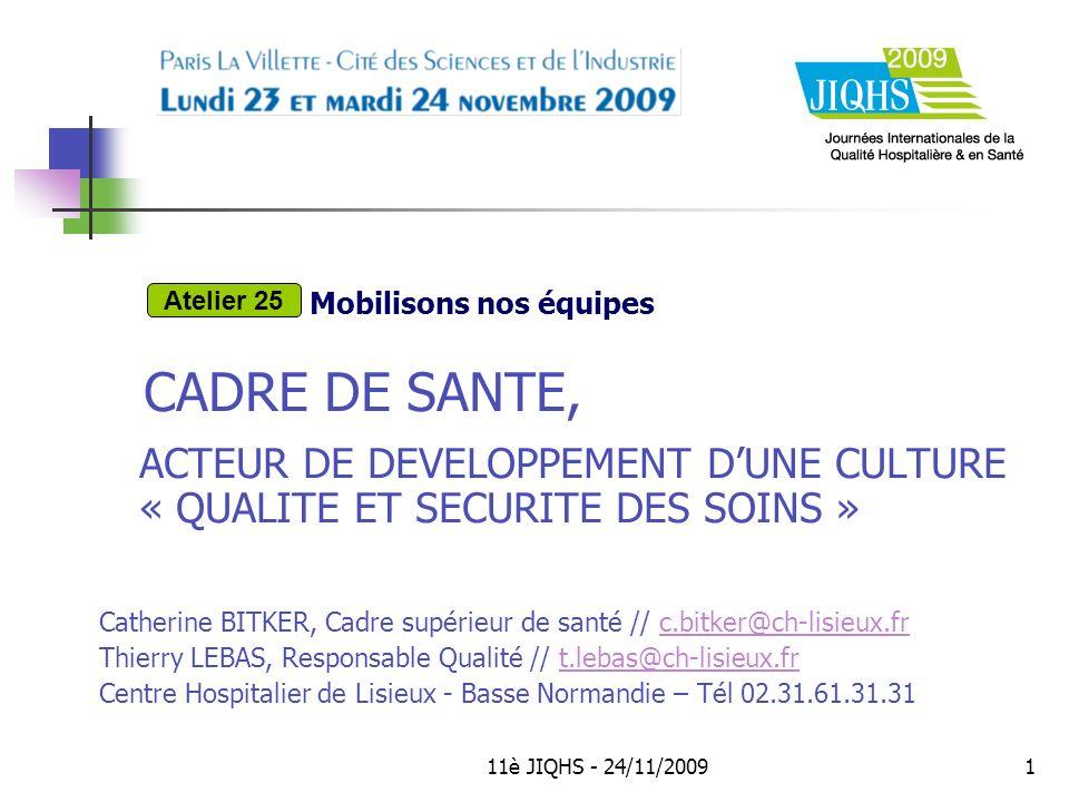 11è JIQHS - 24/11/20091 CADRE DE SANTE, ACTEUR DE DEVELOPPEMENT DUNE CULTURE « QUALITE ET SECURITE DES SOINS » Catherine BITKER, Cadre supérieur de santé // c.bitker@ch-lisieux.frc.bitker@ch-lisieux.fr Thierry LEBAS, Responsable Qualité // t.lebas@ch-lisieux.frt.lebas@ch-lisieux.fr Centre Hospitalier de Lisieux - Basse Normandie – Tél 02.31.61.31.31 Mobilisons nos équipes Atelier 25