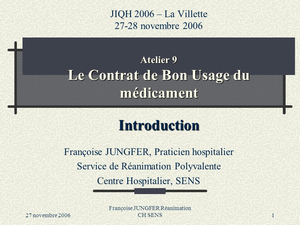 27 novembre 2006 Françoise JUNGFER Réanimation CH SENS1 Atelier 9 Le Contrat de Bon Usage du médicament Introduction JIQH 2006 – La Villette 27-28 nov
