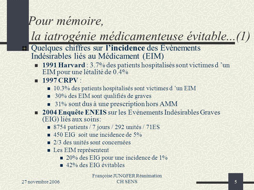 27 novembre 2006 Françoise JUNGFER Réanimation CH SENS5 Pour mémoire, la iatrogénie médicamenteuse évitable...(1) Quelques chiffres sur lincidence des Évènements Indésirables liés au Médicament (EIM) 1991 Harvard : 3.7% des patients hospitalisés sont victimes d un EIM pour une létalité de 0.4% 1997 CRPV : 10.3% des patients hospitalisés sont victimes d un EIM 30% des EIM sont qualifiés de graves 31% sont dus à une prescription hors AMM 2004 Enquête ENEIS sur les Evénements Indésirables Graves (EIG) liés aux soins: 8754 patients / 7 jours / 292 unités / 71ES 450 EIG soit une incidence de 5% 2/3 des unités sont concernées Les EIM représentent 20% des EIG pour une incidence de 1% 42% des EIG évitables