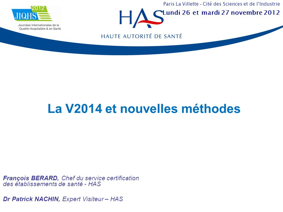 La V2014 et nouvelles méthodes François BERARD, Chef du service certification des établissements de santé - HAS Dr Patrick NACHIN, Expert Visiteur – H