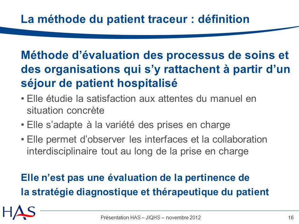 16Présentation HAS – JIQHS – novembre 2012 La méthode du patient traceur : définition Méthode dévaluation des processus de soins et des organisations
