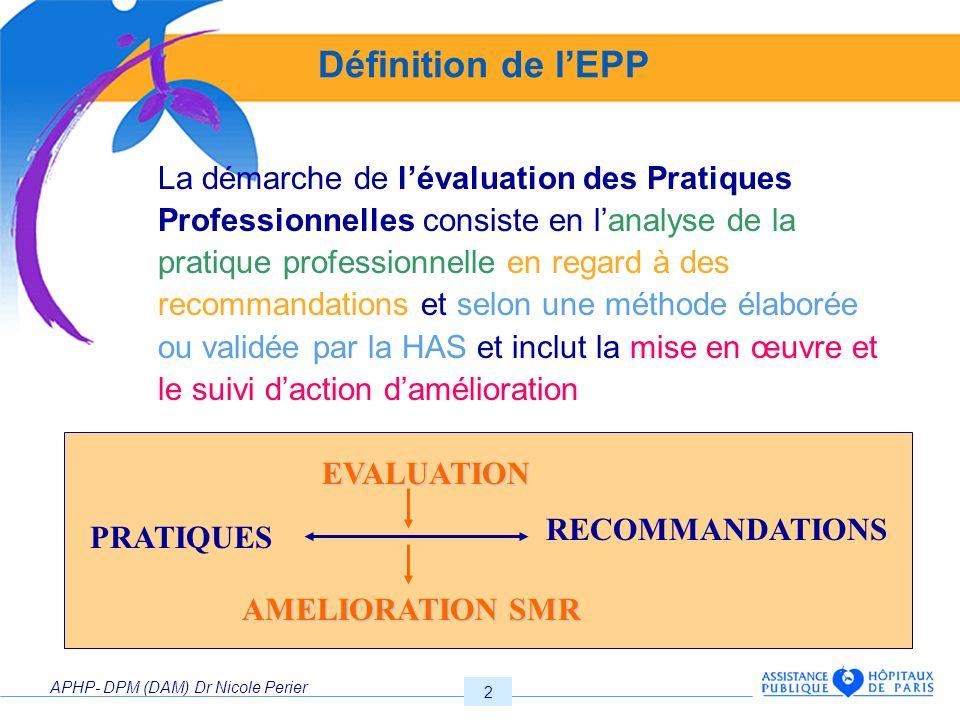 APHP- DPM (DAM) Dr Nicole Perier 2 Définition de lEPP La démarche de lévaluation des Pratiques Professionnelles consiste en lanalyse de la pratique pr
