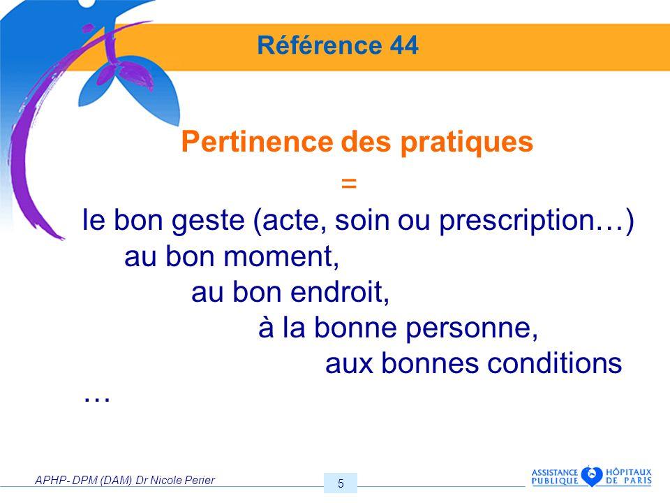 APHP- DPM (DAM) Dr Nicole Perier 5 Référence 44 Pertinence des pratiques = le bon geste (acte, soin ou prescription…) au bon moment, au bon endroit, à