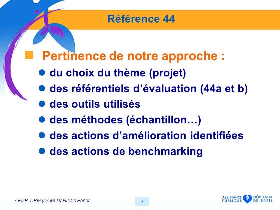 APHP- DPM (DAM) Dr Nicole Perier 8 Référence 44 Mais aussi, pertinence : des thèmes imposés en réf 44 de la V2 des indications de réalisation du nombre de sujets à traiter (petits ES) des acteurs à impliquer des résultats identifiés … ?