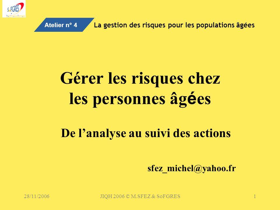28/11/2006JIQH 2006 © M.SFEZ & SoFGRES1 Gérer les risques chez les personnes âg é es De lanalyse au suivi des actions sfez_michel@yahoo.fr Atelier n°