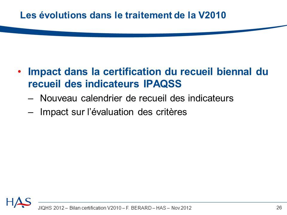 JIQHS 2012 – Bilan certification V2010 – F. BERARD – HAS – Nov.2012 26 Les évolutions dans le traitement de la V2010 Impact dans la certification du r