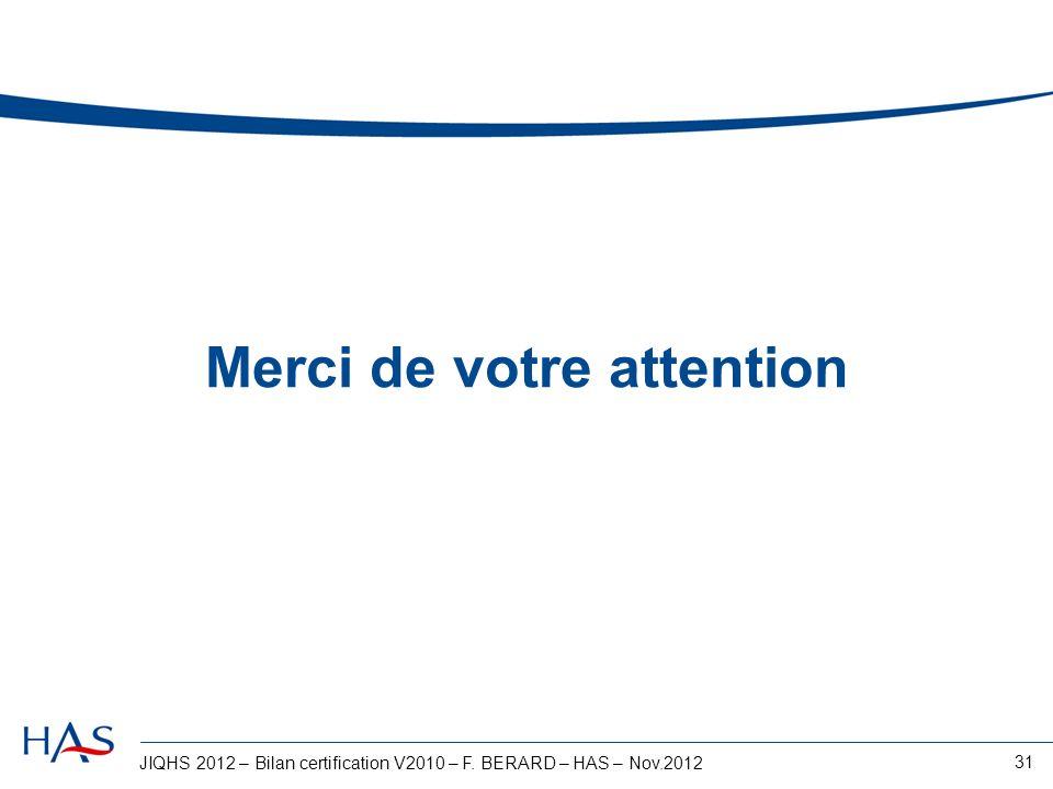 JIQHS 2012 – Bilan certification V2010 – F. BERARD – HAS – Nov.2012 31 Merci de votre attention