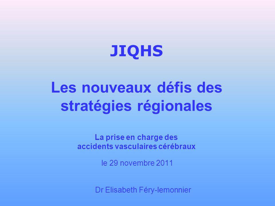 JIQHS Les nouveaux défis des stratégies régionales La prise en charge des accidents vasculaires cérébraux le 29 novembre 2011 Dr Elisabeth Féry-lemonn