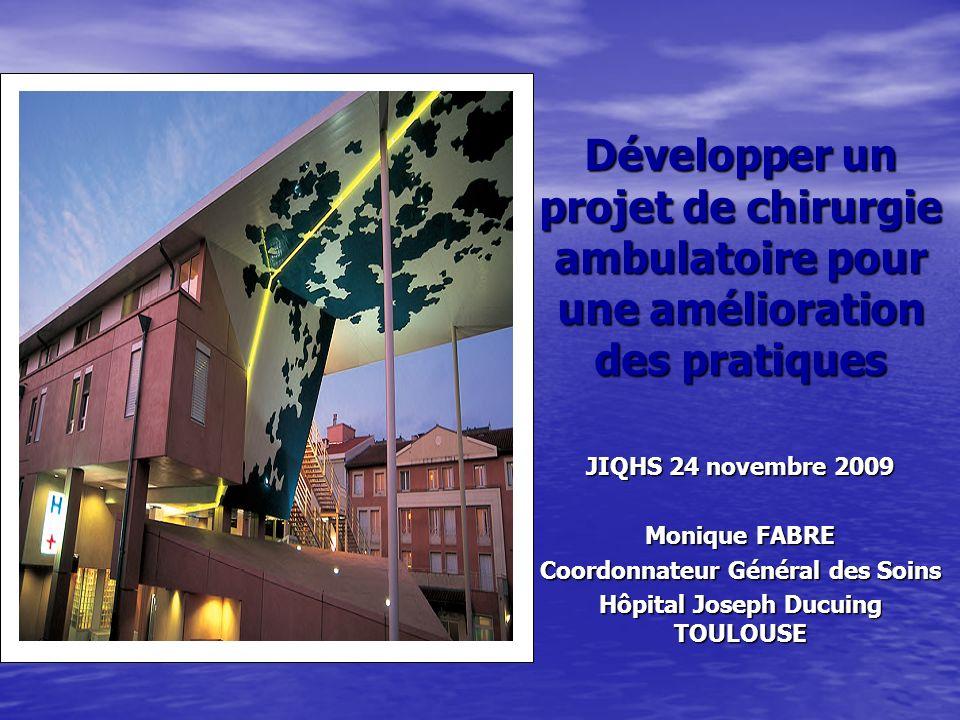 Développer un projet de chirurgie ambulatoire pour une amélioration des pratiques JIQHS 24 novembre 2009 Monique FABRE Coordonnateur Général des Soins