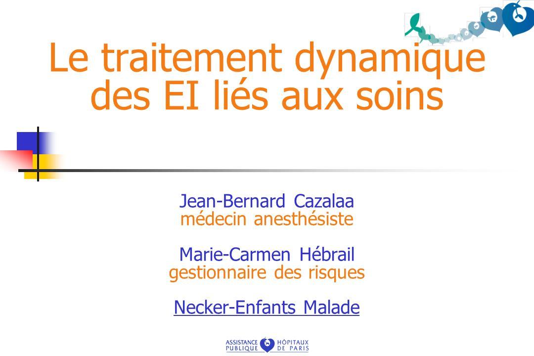 Le traitement dynamique des EI liés aux soins Jean-Bernard Cazalaa médecin anesthésiste Marie-Carmen Hébrail gestionnaire des risques Necker-Enfants M
