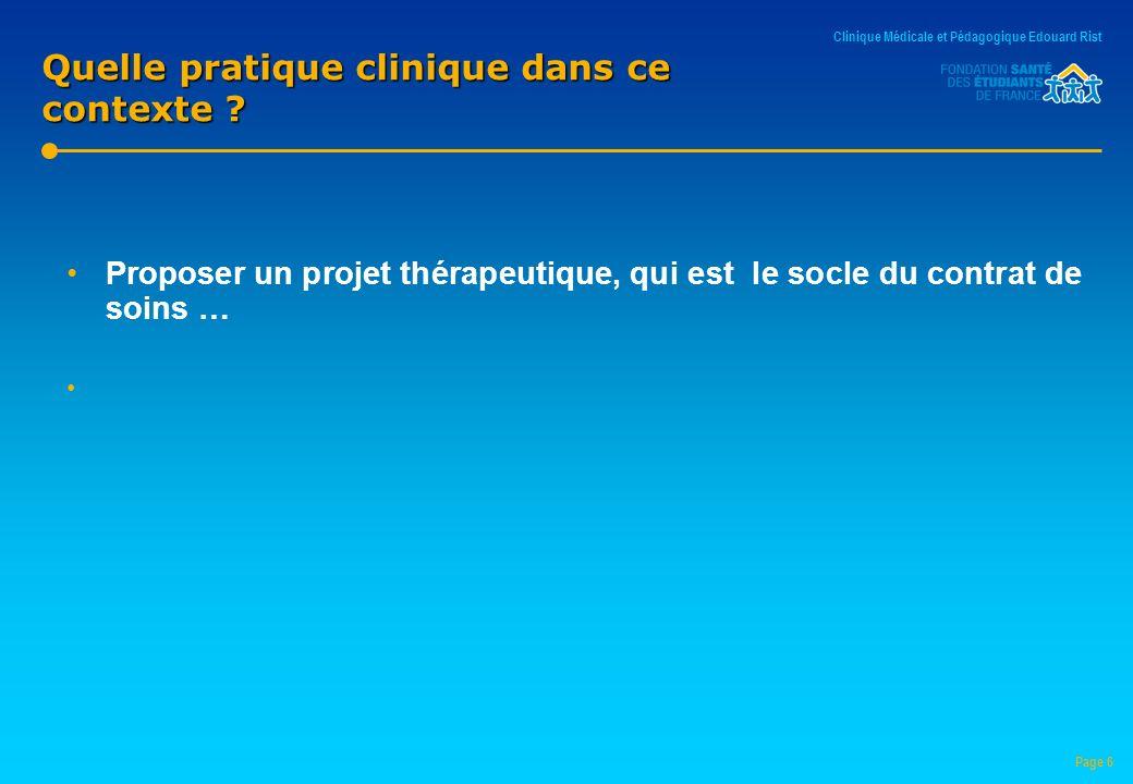 Proposer un projet thérapeutique, qui est le socle du contrat de soins … Page 6 Quelle pratique clinique dans ce contexte ? Clinique Médicale et Pédag