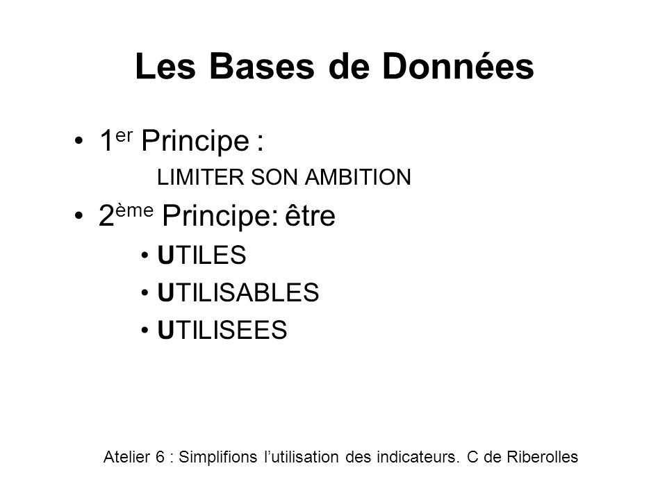 Les Bases de Données 1 er Principe : LIMITER SON AMBITION 2 ème Principe: être UTILES UTILISABLES UTILISEES Atelier 6 : Simplifions lutilisation des i