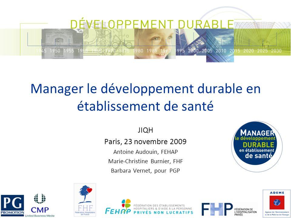 Manager le développement durable en établissement de santé JIQH Paris, 23 novembre 2009 Antoine Audouin, FEHAP Marie-Christine Burnier, FHF Barbara Vernet, pour PGP