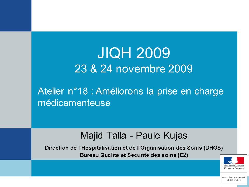 JIQH 2009 23 & 24 novembre 2009 Majid Talla - Paule Kujas Direction de lHospitalisation et de lOrganisation des Soins (DHOS) Bureau Qualité et Sécurit