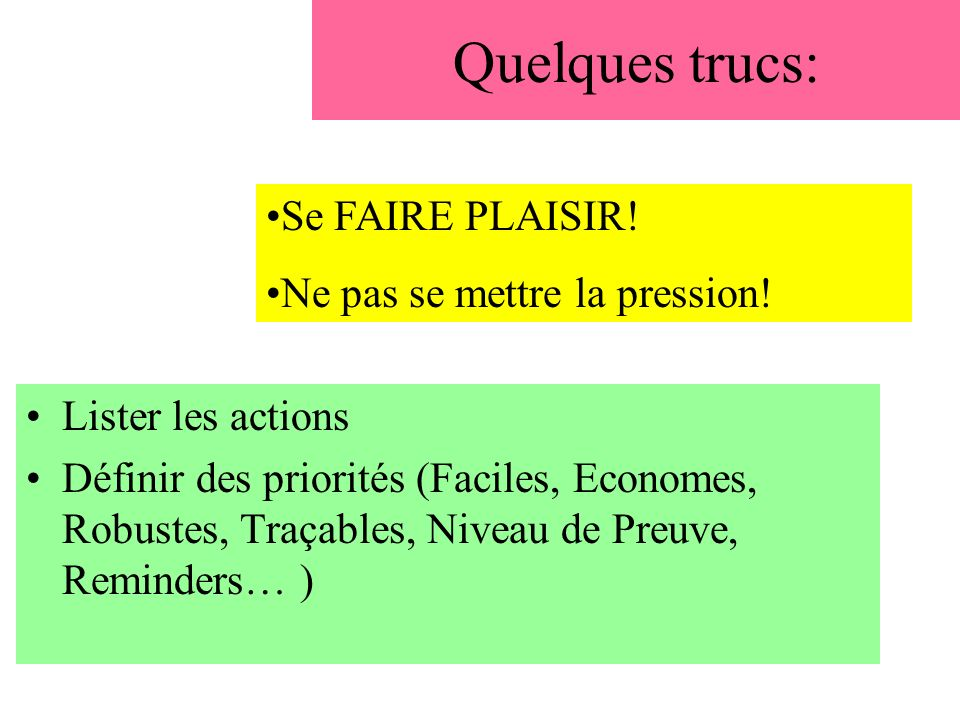 Quelques trucs: Lister les actions Définir des priorités (Faciles, Economes, Robustes, Traçables, Niveau de Preuve, Reminders… ) Se FAIRE PLAISIR.