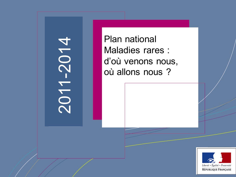 ¨ 1 2011-2014 Plan national Maladies rares : doù venons nous, où allons nous ?