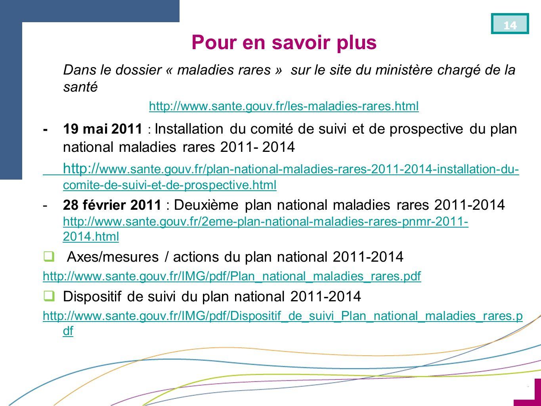 ¨ 14 Pour en savoir plus Dans le dossier « maladies rares » sur le site du ministère chargé de la santé http://www.sante.gouv.fr/les-maladies-rares.ht