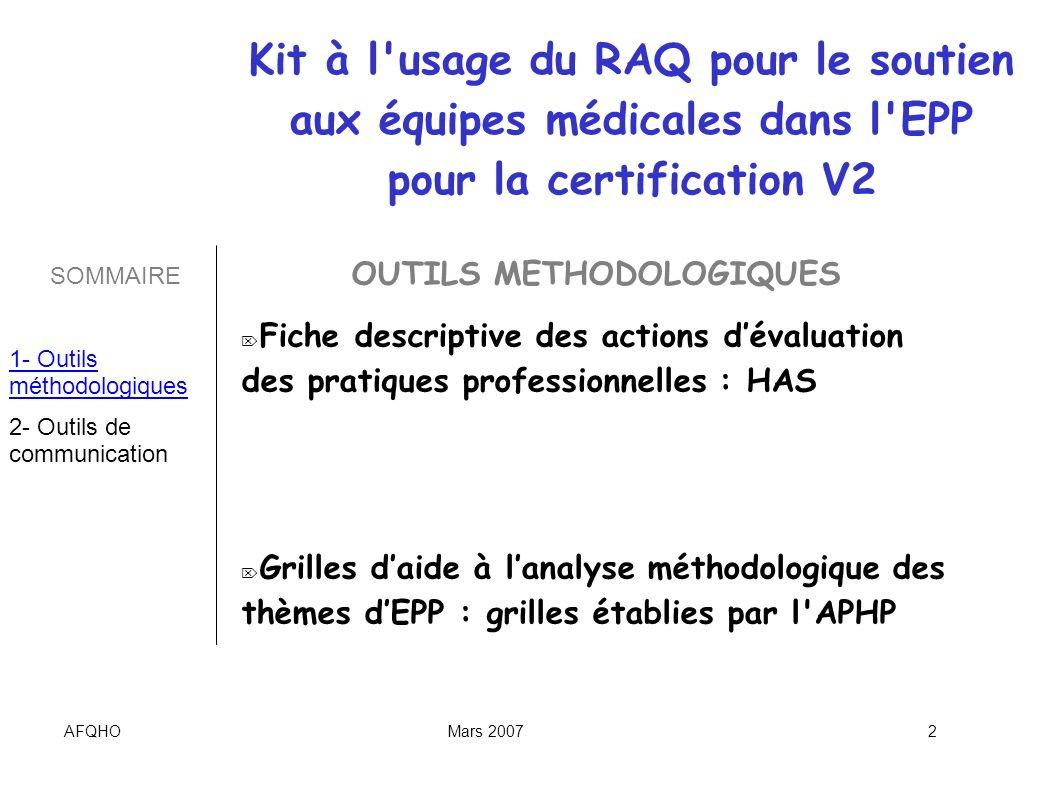 AFQHOMars 20073 OUTILS METHODOLOGIQUES Liste des sujets dEPP déjà choisis par les établissements dans le cadre de la certification V2 : http://www.has- sante.fr/portail/display.jsp?hist=catMode%3Dand%26types%3Dgenerated.EvaluationDesPratiques%26start% 3D0%26sort%3Dpdate%26dateType%3Dpdate%26mode%3Dall%26beginMonth%3D%26dateSince_unit%3D864 00000%26beginYear%3D2006%26beginDay%3D%26id%3Dc_6056%26endDay%3D%26endYear%3D2006%26se archInFiles%3Dtrue%26endMonth%3D%26text%3D%26searchedAllFields%3Dtrue%26dateSince%3D%26portl et%3Dc_39085%26replaceFileDoc%3Dtrue%26dateSince_user%3D&text=programme&portlet=c_39085&id=c_ 5073&start=0&sort=pdate http://www.has- sante.fr/portail/display.jsp?hist=catMode%3Dand%26types%3Dgenerated.EvaluationDesPratiques%26start% 3D0%26sort%3Dpdate%26dateType%3Dpdate%26mode%3Dall%26beginMonth%3D%26dateSince_unit%3D864 00000%26beginYear%3D2006%26beginDay%3D%26id%3Dc_6056%26endDay%3D%26endYear%3D2006%26se archInFiles%3Dtrue%26endMonth%3D%26text%3D%26searchedAllFields%3Dtrue%26dateSince%3D%26portl et%3Dc_39085%26replaceFileDoc%3Dtrue%26dateSince_user%3D&text=programme&portlet=c_39085&id=c_ 5073&start=0&sort=pdate Retour dexpériences dEPP HAS : http://www.has-sante.fr/portail/display.jsp?id=c_435660 http://www.has-sante.fr/portail/display.jsp?id=c_435660 Groupe de discussion : http//fr.groups.yahoo.com Kit à l usage du RAQ pour le soutien aux équipes médicales dans l EPP pour la certification V2 SOMMAIRE 1- Outils méthodologiques 2- Outils de communication