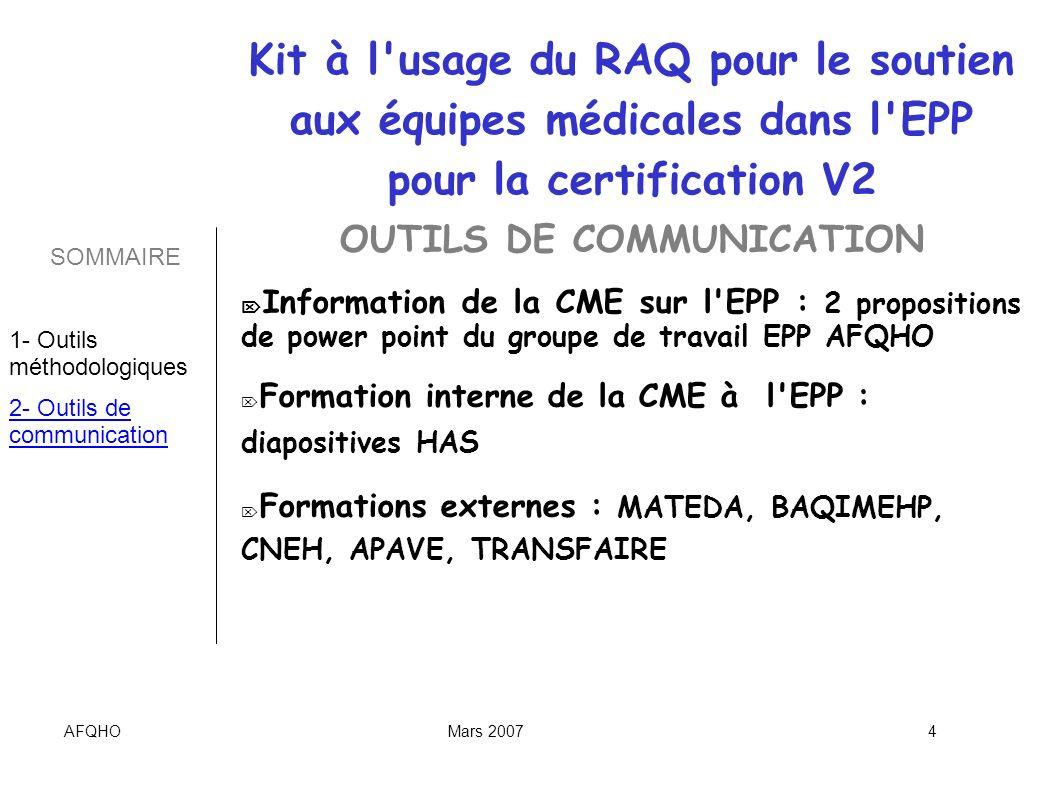 AFQHOMars 20075 OUTILS DE COMMUNICATION Liste des chargés de mission HAS : http://www.has- sante.fr/portail/display.jsp?id=c_435933 http://www.has- sante.fr/portail/display.jsp?id=c_435933 CDrom de la HAS Poster de sensibilisation des praticiens : créer par le groupe de travail EPP AFQHO, à adapter à sa structure SOMMAIRE 1- Outils méthodologiques 2- Outils de communication Kit à l usage du RAQ pour le soutien aux équipes médicales dans l EPP pour la certification V2