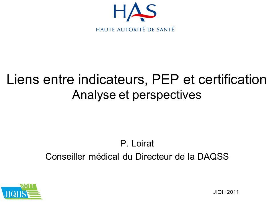JIQH 2011 Liens entre indicateurs, PEP et certification Analyse et perspectives P. Loirat Conseiller médical du Directeur de la DAQSS