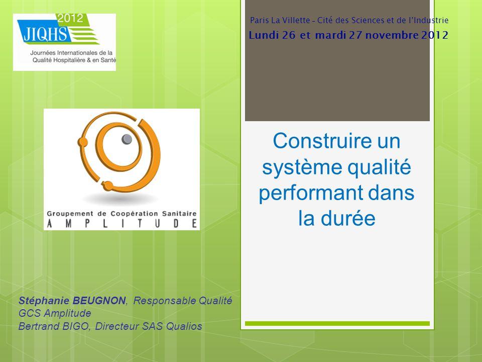 Construire un système qualité performant dans la durée Stéphanie BEUGNON, Responsable Qualité GCS Amplitude Bertrand BIGO, Directeur SAS Qualios Paris