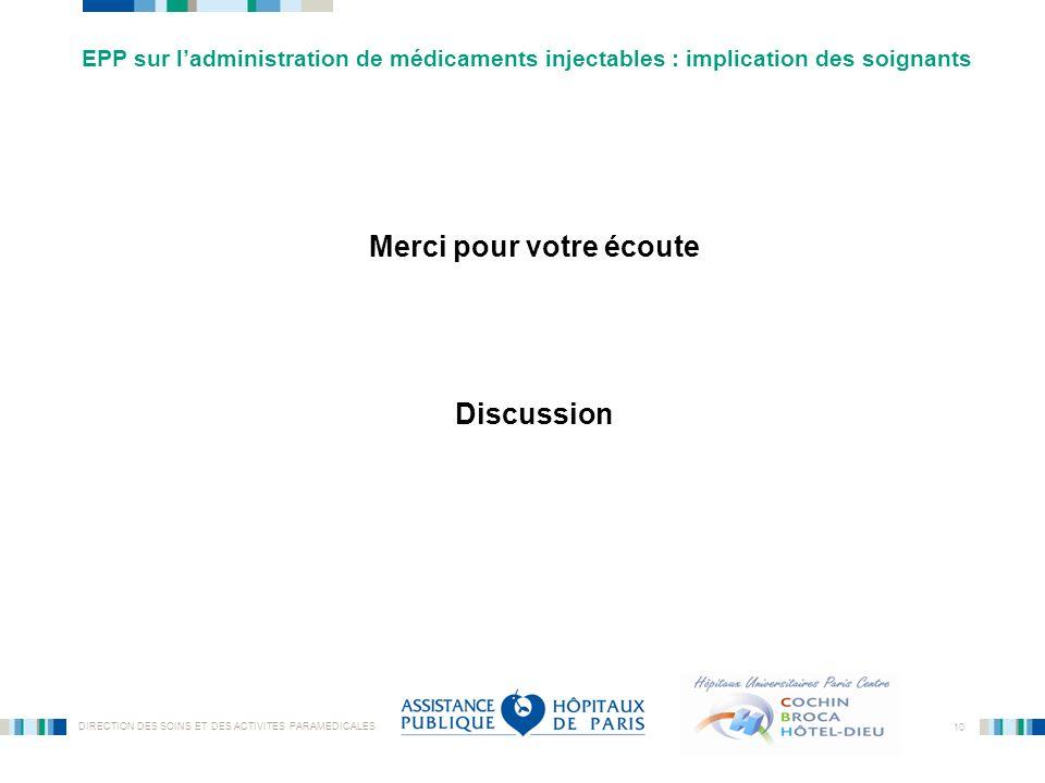 DIRECTION DES SOINS ET DES ACTIVITES PARAMEDICALES 10 Merci pour votre écoute Discussion EPP sur ladministration de médicaments injectables : implicat