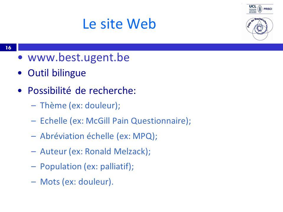 16 Le site Web www.best.ugent.be Outil bilingue Possibilité de recherche: –Thème (ex: douleur); –Echelle (ex: McGill Pain Questionnaire); –Abréviation échelle (ex: MPQ); –Auteur (ex: Ronald Melzack); –Population (ex: palliatif); –Mots (ex: douleur).