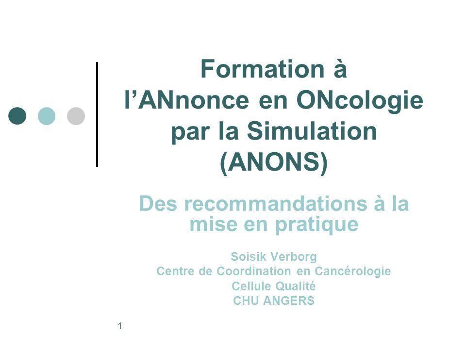 1 Formation à lANnonce en ONcologie par la Simulation (ANONS) Des recommandations à la mise en pratique Soisik Verborg Centre de Coordination en Cancérologie Cellule Qualité CHU ANGERS