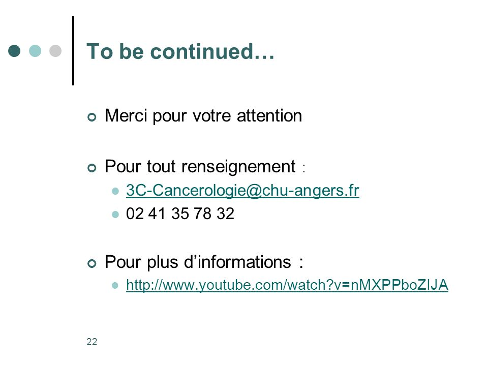 22 To be continued… Merci pour votre attention Pour tout renseignement : 3C-Cancerologie@chu-angers.fr 02 41 35 78 32 Pour plus dinformations : http://www.youtube.com/watch?v=nMXPPboZIJA