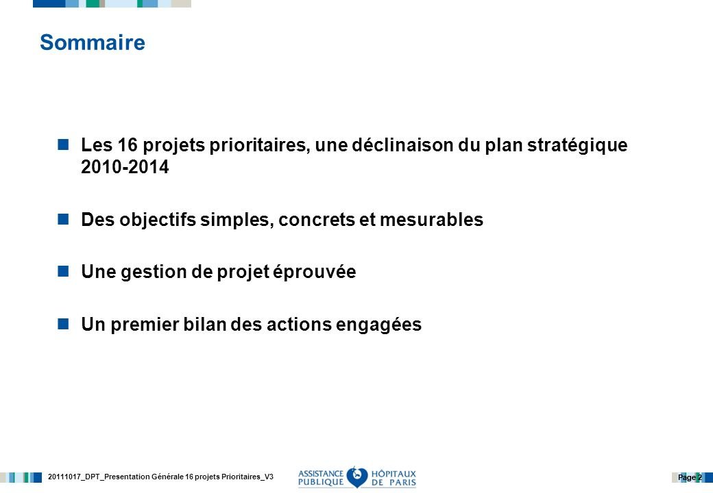20111017_DPT_Presentation Générale 16 projets Prioritaires_V3 Page 2 Sommaire Les 16 projets prioritaires, une déclinaison du plan stratégique 2010-2014 Des objectifs simples, concrets et mesurables Une gestion de projet éprouvée Un premier bilan des actions engagées