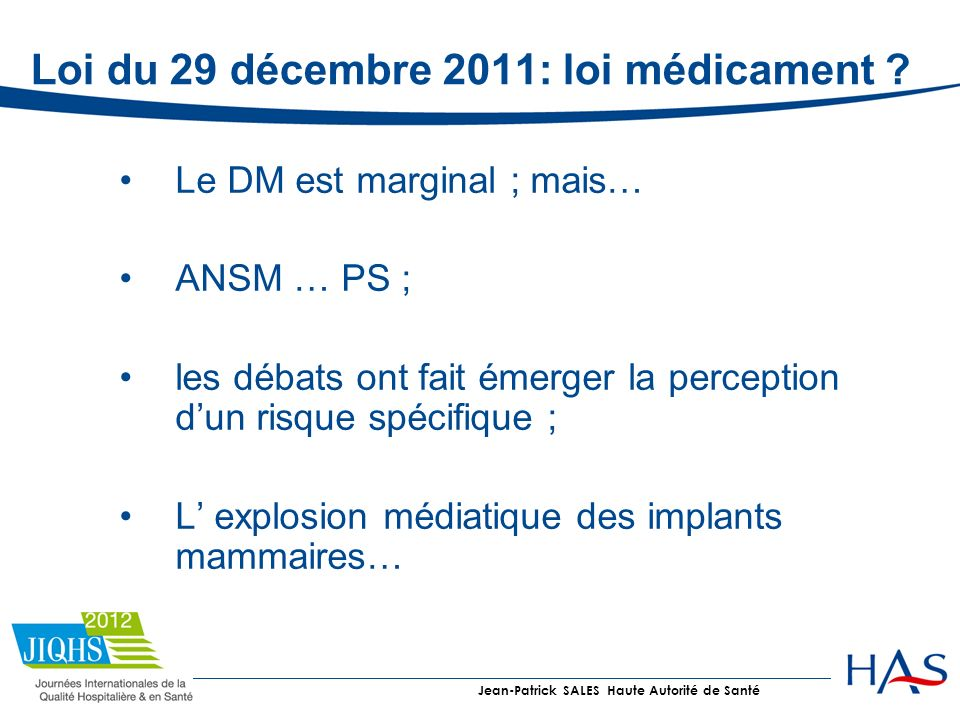 Loi du 29 décembre 2011: loi médicament ? Le DM est marginal ; mais… ANSM … PS ; les débats ont fait émerger la perception dun risque spécifique ; L e