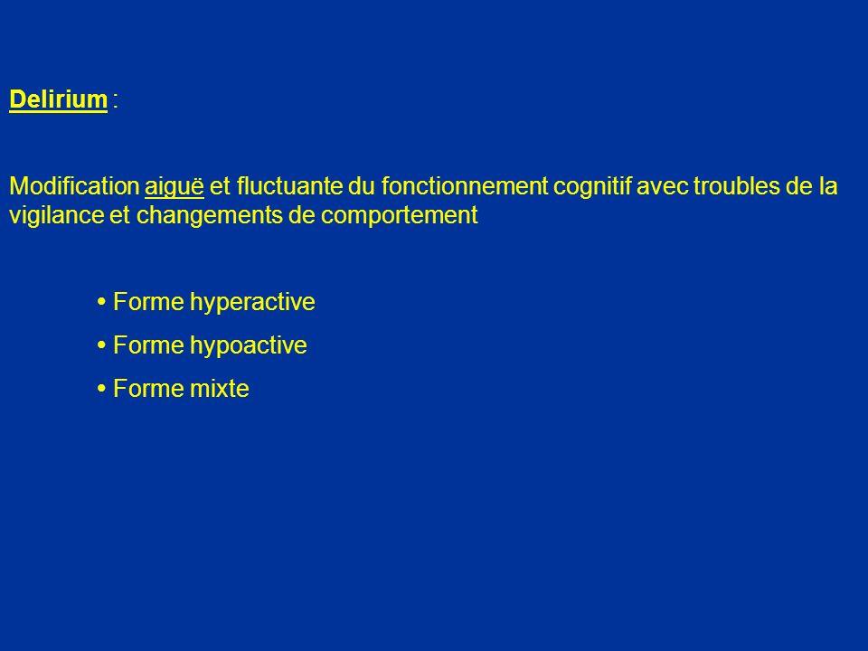 Syndrome Confusionnel Incidence en cours dhospitalisation 15 à 42 % (Médecine) 5 à 61 % (Chirurgie) vasculaire 10 – 54 % orthopédique 9 – 15 % traumatologique 20 – 50 % abdominale 5 – 26 % 80 % (USI) 80 % (Soins palliatifs) (Am J Med 1999 ; 106 : 565 – 576) (Neuropsychology review 2004 ; 14 : 87 – 98) (JAGS 2005 ; 53 : 622 – 628)