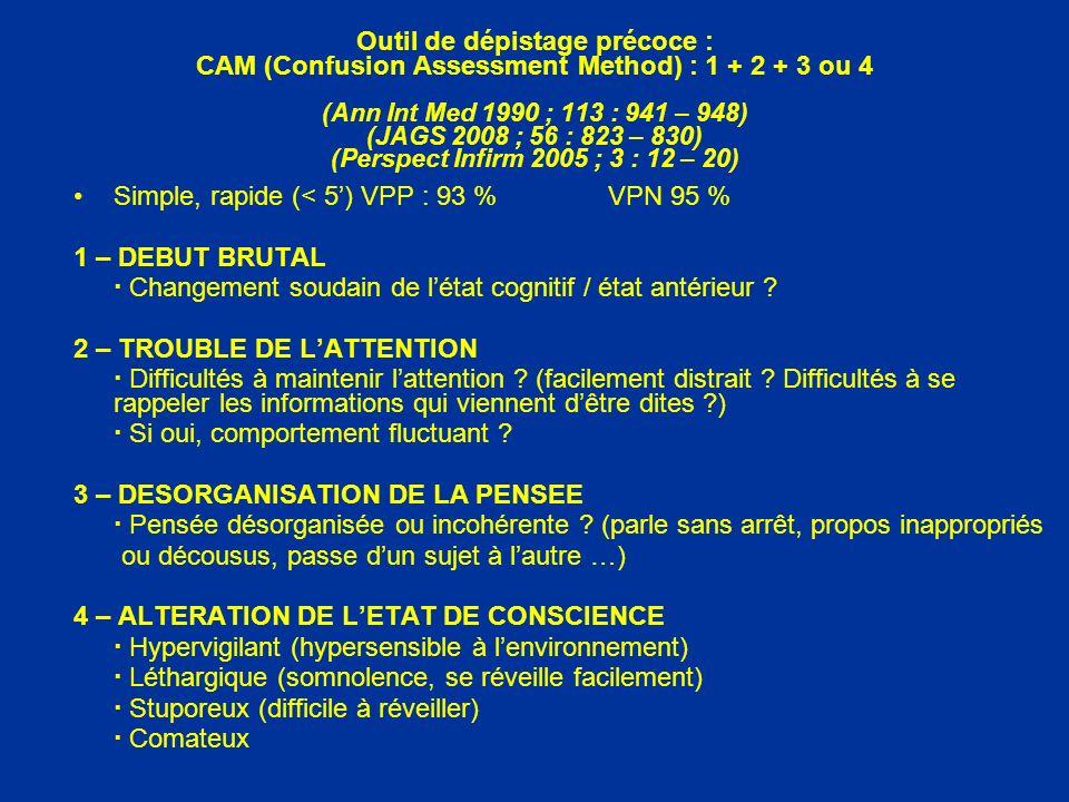 Outil de dépistage précoce : CAM (Confusion Assessment Method) : 1 + 2 + 3 ou 4 (Ann Int Med 1990 ; 113 : 941 – 948) (JAGS 2008 ; 56 : 823 – 830) (Per