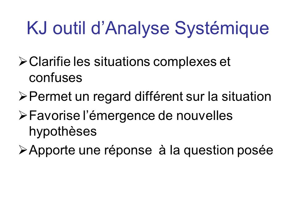 KJ outil dAnalyse Systémique Clarifie les situations complexes et confuses Permet un regard différent sur la situation Favorise lémergence de nouvelles hypothèses Apporte une réponse à la question posée