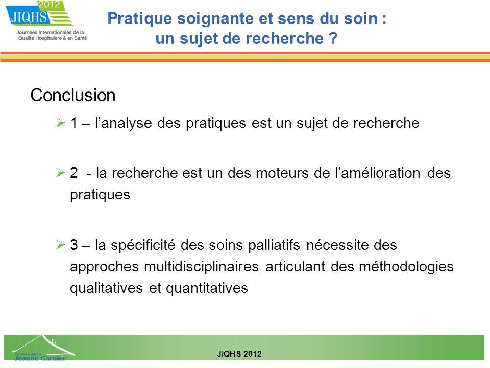 Conclusion 1 – lanalyse des pratiques est un sujet de recherche 2 - la recherche est un des moteurs de lamélioration des pratiques 3 – la spécificité des soins palliatifs nécessite des approches multidisciplinaires articulant des méthodologies qualitatives et quantitatives Pratique soignante et sens du soin : un sujet de recherche .