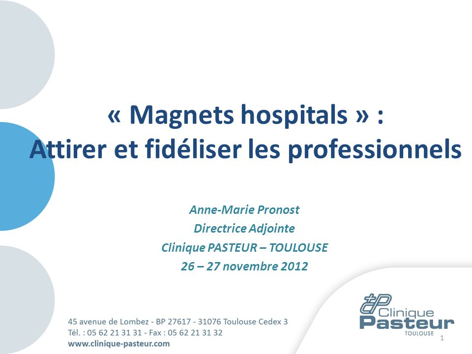 Anne-Marie Pronost Directrice Adjointe Clinique PASTEUR – TOULOUSE 26 – 27 novembre 2012 1 « Magnets hospitals » : Attirer et fidéliser les profession