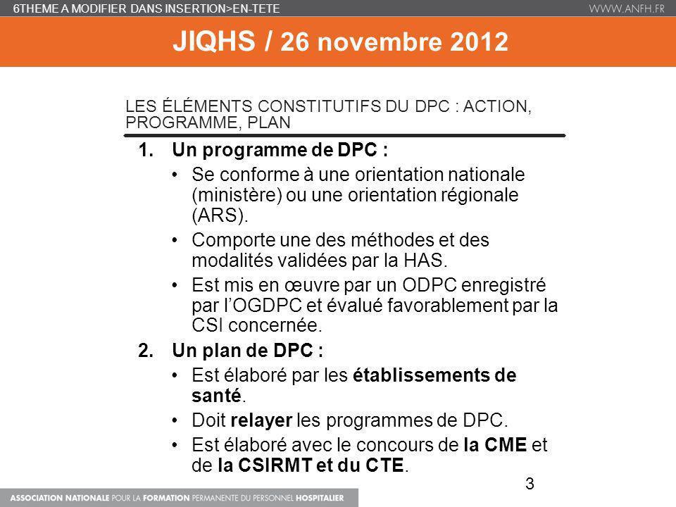 6THEME A MODIFIER DANS INSERTION>EN-TETE JIQHS / 26 novembre 2012 LES ÉLÉMENTS CONSTITUTIFS DU DPC : ACTION, PROGRAMME, PLAN 1.Un programme de DPC : S