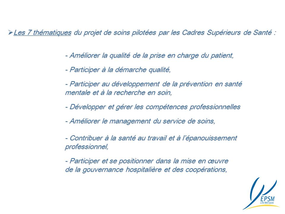 Les 7 thématiques du projet de soins pilotées par les Cadres Supérieurs de Santé : Les 7 thématiques du projet de soins pilotées par les Cadres Supérieurs de Santé : - Améliorer la qualité de la prise en charge du patient, - Participer à la démarche qualité, - Participer au développement de la prévention en santé mentale et à la recherche en soin, mentale et à la recherche en soin, - Développer et gérer les compétences professionnelles - Améliorer le management du service de soins, - Contribuer à la santé au travail et à lépanouissement professionnel, - Participer et se positionner dans la mise en œuvre de la gouvernance hospitalière et des coopérations,