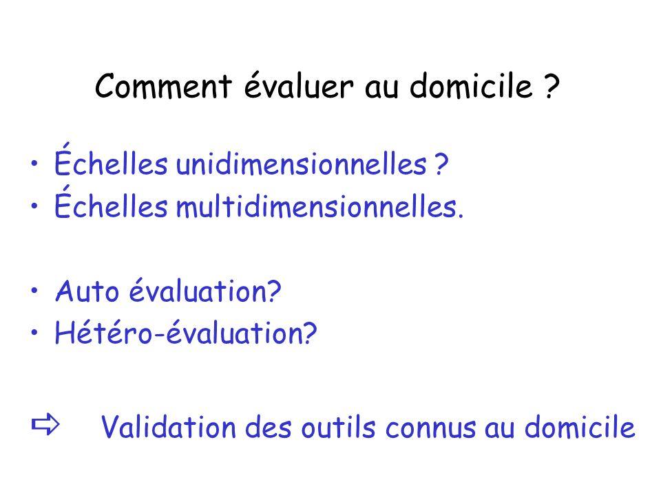 Comment évaluer au domicile ? Échelles unidimensionnelles ? Échelles multidimensionnelles. Auto évaluation? Hétéro-évaluation? Validation des outils c