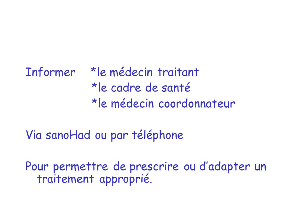 Informer *le médecin traitant *le cadre de santé *le médecin coordonnateur Via sanoHad ou par téléphone Pour permettre de prescrire ou dadapter un traitement approprié.
