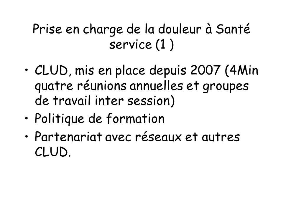 Prise en charge de la douleur à Santé service (1 ) CLUD, mis en place depuis 2007 (4Min quatre réunions annuelles et groupes de travail inter session)