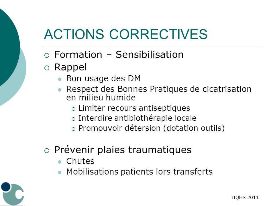 JIQHS 2011 ACTIONS CORRECTIVES Formation – Sensibilisation Rappel Bon usage des DM Respect des Bonnes Pratiques de cicatrisation en milieu humide Limi
