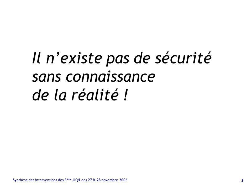 3 Synthèse des interventions des 8 ème JIQH des 27 & 28 novembre 2006 Il nexiste pas de sécurité sans connaissance de la réalité !